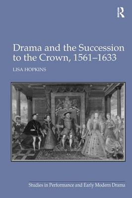 Drama and the Succession to the Crown, 1561-1633 - Studies in Performance and Early Modern Drama (Hardback)