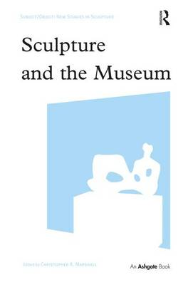 Sculpture and the Museum - Subject/Object: New Studies in Sculpture (Hardback)