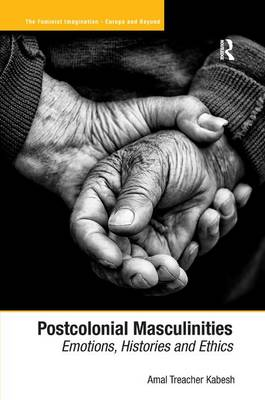 Postcolonial Masculinities: Emotions, Histories and Ethics - The Feminist Imagination - Europe and Beyond (Hardback)