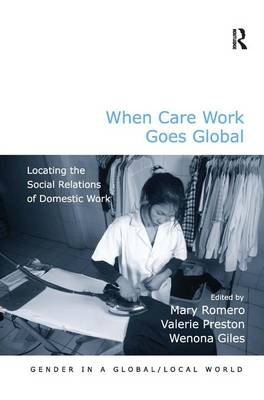 When Care Work Goes Global: Locating the Social Relations of Domestic Work - Gender in a Global/Local World (Hardback)