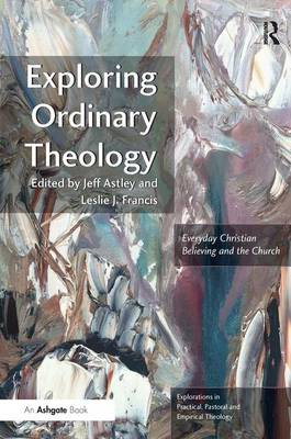 Exploring Ordinary Theology: Everyday Christian Believing and the Church - Explorations in Practical, Pastoral and Empirical Theology (Paperback)