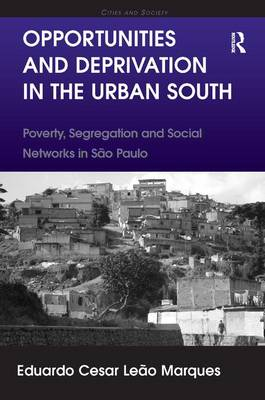 Opportunities and Deprivation in the Urban South: Poverty, Segregation and Social Networks in Sao Paulo - Cities and Society (Hardback)