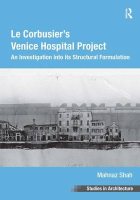 Le Corbusier's Venice Hospital Project: An Investigation into Its Structural Formulation - Ashgate Studies in Architecture (Hardback)
