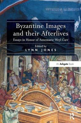 Byzantine Images and Their Afterlives: Essays in Honor of Annemarie Weyl Carr (Hardback)