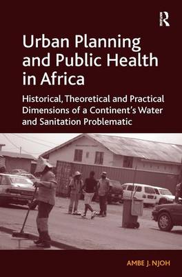 Urban Planning and Public Health in Africa: Historical, Theoretical and Practical Dimensions of a Continent's Water and Sanitation Problematic (Hardback)