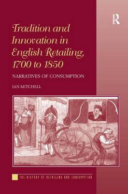 Tradition and Innovation in English Retailing, 1700 to 1850: Narratives of Consumption - The History of Retailing and Consumption (Hardback)