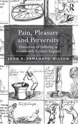Pain, Pleasure and Perversity: Discourses of Suffering in Seventeenth Century England (Hardback)