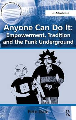 Anyone Can Do it: Empowerment, Tradition and the Punk Underground - Ashgate Popular and Folk Music Series (Hardback)