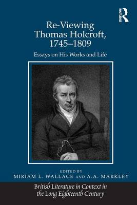 Re-Viewing Thomas Holcroft, 1745-1809: Essays on His Works and Life - British Literature in Context in the Long Eighteenth Century (Hardback)