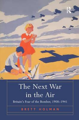 The Next War in the Air: Britain's Fear of the Bomber, 1908-1941 (Hardback)