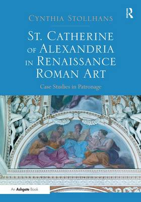 St. Catherine of Alexandria in Renaissance Roman Art: Case Studies in Patronage (Hardback)