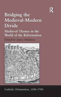 Bridging the Medieval-Modern Divide: Medieval Themes in the World of the Reformation - Catholic Christendom, 1300-1700 (Hardback)