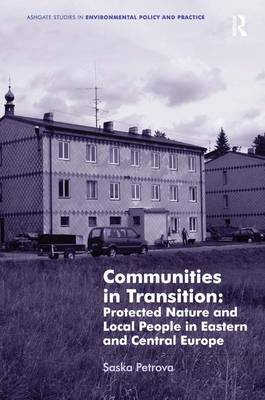 Communities in Transition: Protected Nature and Local People in Eastern and Central Europe - Ashgate Studies in Environmental Policy and Practice (Hardback)