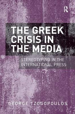 The Greek Crisis in the Media: Stereotyping in the International Press (Hardback)