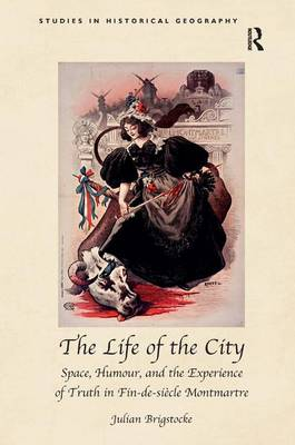 The Life of the City: Space, Humour, and the Experience of Truth in Fin-de-Siecle Montmartre - Studies in Historical Geography (Hardback)