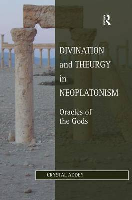 Divination and Theurgy in Neoplatonism: Oracles of the Gods - Ashgate Studies in Philosophy & Theology in Late Antiquity (Hardback)