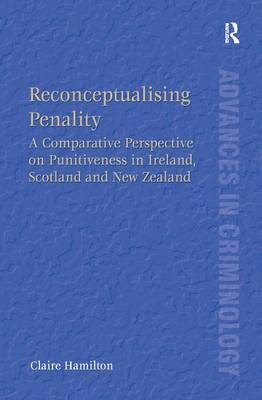 Reconceptualising Penality: A Comparative Perspective on Punitiveness in Ireland, Scotland and New Zealand - Advances in Criminology (Hardback)