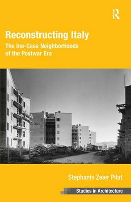 Reconstructing Italy: The Ina-Casa Neighborhoods of the Postwar Era - Ashgate Studies in Architecture (Hardback)