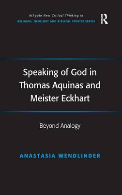 Speaking of God in Thomas Aquinas and Meister Eckhart: Beyond Analogy - Ashgate New Critical Thinking in Religion, Theology and Biblical Studies (Hardback)