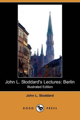 John L. Stoddard's Lectures: Berlin (Illustrated Edition) (Dodo Press) (Paperback)