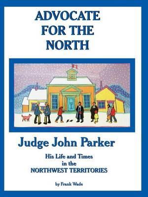 Advocate for the North: Judge John Parker His Life and Times in the Northwest Territories (Paperback)