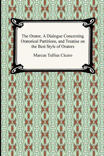 The Orator, a Dialogue Concerning Oratorical Partitions, and Treatise on the Best Style of Orators (Paperback)