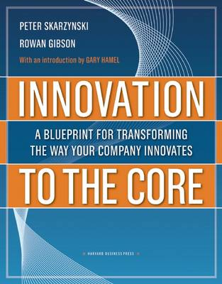 Innovation to the Core: A Blueprint for Transforming the Way Your Company Innovates (Hardback)