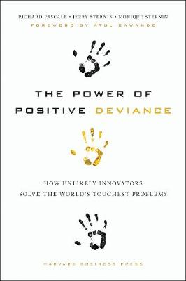 The Power of Positive Deviance: How Unlikely Innovators Solve the World's Toughest Problems (Hardback)