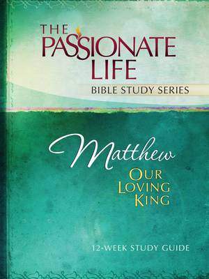 Cover Matthew: Our Loving King 12-Week Study Guide - Passionate Life Bible Study