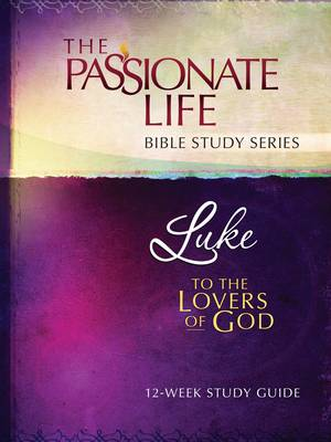 Cover Luke: To the Lovers of God 12-Week Study Guide - Passionate Life Bible Study