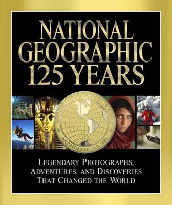 National Geographic 125 Years: Legendary Photographs, Adventures, and Discoveries That Changed the World (Hardback)