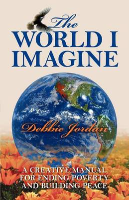 The World I Imagine: A Creative Manual for Ending Poverty and Building Peace (Paperback)