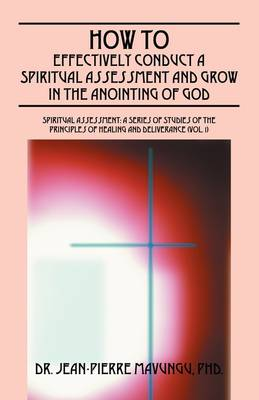 How to Effectively Conduct a Spiritual Assessment and Grow in the Anointing of God - Spiritual Assessment: A Series of Studies of the Principles of Healing and Deliverance 1 (Paperback)
