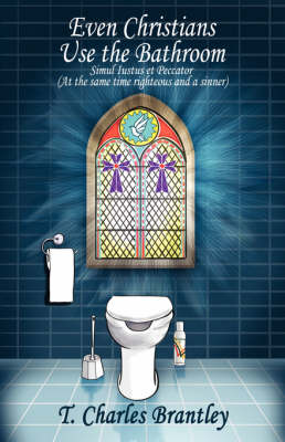 Even Christians Use the Bathroom - Reality Christianity: Simul Iustus Et Pecator (Both Jusified & Sinner) (Paperback)