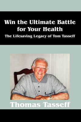 Win the Ultimate Battle for Your Health: The Lifesaving Legacy of Tom Tasseff (Hardback)