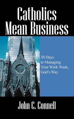 Catholics Mean Business: 30 Days to Managing Your Work Week, God's Way (Paperback)