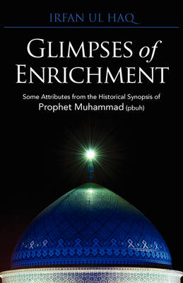 Glimpses of Enrichment: Some Attributes from the Historical Synopsis of Prophet Muhammad (Pbuh) (Paperback)