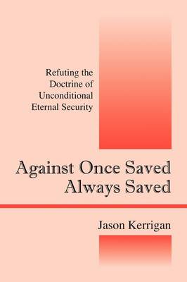 Against Once Saved Always Saved: Refuting the Doctrine of Unconditional Eternal Security (Paperback)