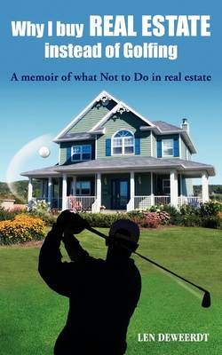Why I Buy Real Estate Instead of Golfing: A Memoir of What Not to Do in Real Estate (Paperback)