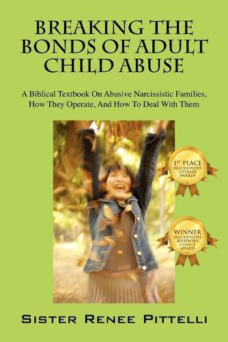 Breaking the Bonds of Adult Child Abuse: A Biblical Textbook on Abusive Narcissistic Families, How They Operate, and How to Deal with Them (Paperback)