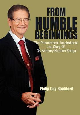 From Humble Beginnings: The Phenomenal, Inspirational Life Story of Dr. Anthony Norman Sabga (Hardback)