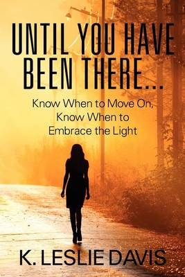 Until You Have Been There...: Know When to Move On, Know When to Embrace the Light (Paperback)