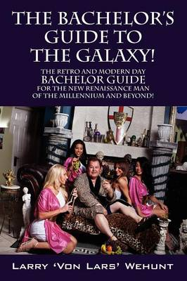 The Bachelor's Guide to the Galaxy!: The Retro and Modern Day Bachelor Guide for the New Renaissance Man of the Millennium and Beyond! (Paperback)