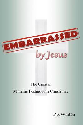 Embarrassed by Jesus: The Crisis in Mainline Postmodern Christianity (Paperback)