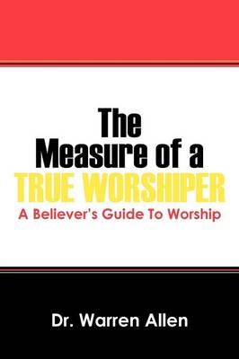 The Measure of a True Worshiper: A Believers Guide to Worship (Paperback)
