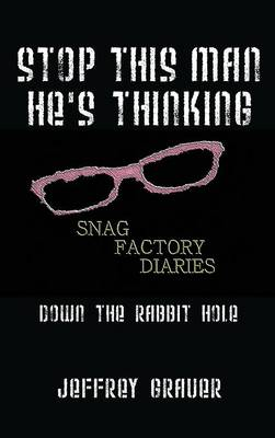 Stop This Man He's Thinking the Snag Factory Diaries: Down the Rabbit Hole (Hardback)