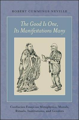 Cover The Good is One, its Manifestations Many: Confucian Essays on Metaphysics, Morals, Rituals, Institutions, and Genders