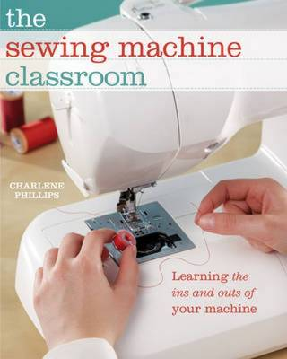 The Sewing Machine Classroom: Tips, Techniques and Trouble-Shooting Advice to Make the Most of Your Machine (Hardback)