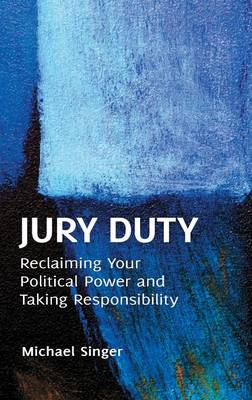 Jury Duty: Reclaiming Your Political Power and Taking Responsibility (Hardback)