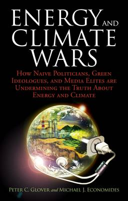 Energy and Climate Wars: How Naive Politicians, Green Ideologues, and Media Elites are Undermining the Truth About Energy and Climate (Hardback)